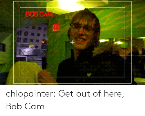 get-out-of-here: BOB CAM chlopainter:  Get out of here, Bob Cam