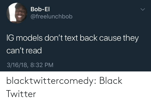 Black: Bob-El  @freelunchbob  IG models don't text back cause they  can't read  3/16/18, 8:32 PM blacktwittercomedy:  Black Twitter