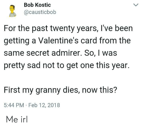 Twenty: Bob Kostic  @causticbob  For the past twenty years, I've been  getting a Valentine's card from the  same secret admirer. So, was  pretty sad not to get one this year.  First my granny dies, now this?  5:44 PM Feb 12, 2018 Me irl