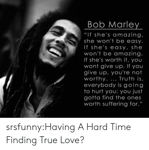 """Bob Marley: Bob Marley  """"If she's amazing  she won't be easy.  If she's easy, she  won't be amazing.  If she's worth it, you  wont give up. If you  give up, you're not  worthy. Truth is,  everybody is going  to hurt you; you just  gotta find the ones  worth suffering for."""" srsfunny:Having A Hard Time Finding True Love?"""