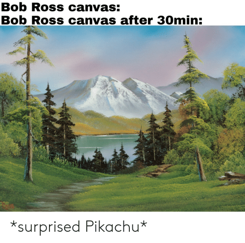 Surprised Pikachu: Bob Ross canvas:  Bob Ross canvas after 30min *surprised Pikachu*
