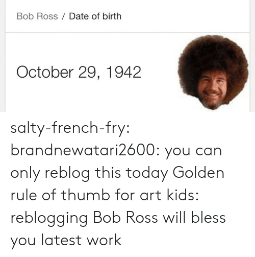 Being Salty, Tumblr, and Work: Bob Ross Date of birth  October 29, 1942 salty-french-fry:  brandnewatari2600:  you can only reblog this today   Golden rule of thumb for art kids: reblogging Bob Ross will bless you latest work