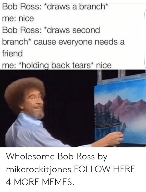 Dank, Memes, and Target: Bob Ross: *draws a branch*  me: nice  Bob Ross: *draws second  branch* cause everyone needs a  friend  me: *holding back tears nice Wholesome Bob Ross by mikerockitjones FOLLOW HERE 4 MORE MEMES.