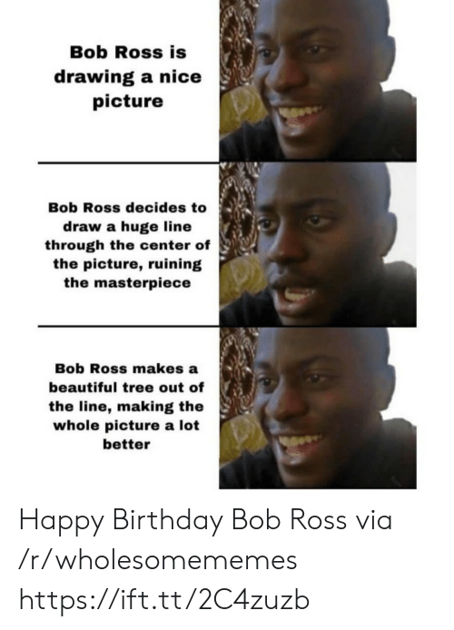 Happy Birthday: Bob Ross is  drawing a nice  picture  Bob Ross decides to  draw a huge line  through the center of  the picture, ruining  the masterpiece  Bob Ross makes a  beautiful tree out of  the line, making the  whole picture a lot  better Happy Birthday Bob Ross via /r/wholesomememes https://ift.tt/2C4zuzb