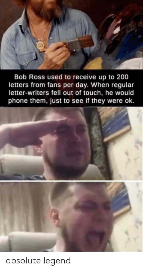 Phone, Bob Ross, and Legend: Bob Ross used to receive up to 200  letters from fans per day. When regular  letter-writers fell out of touch, he would  phone them, just to see if they were ok. absolute legend