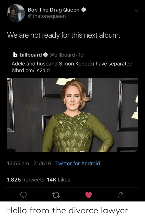 Billboard: Bob The Drag Queen o  @thatonequeen  We are not ready for this next album.  b billboard @billboard 1d  Adele and husband Simon Konecki have separated  blbrd.cm/1s2aid  12:55 am 21/4/19  Twitter for Android  1,825 Retweets 14K Likes  1. Hello from the divorce lawyer