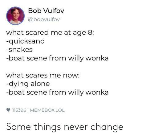 quicksand: Bob Vulfov  abobvulfov  what scared me at age 8:  quicksand  -snakes  -boat scene from willy wonka  what scares me now:  dying alone  -boat scene from willy wonka  ф 115396 | MEMEBOX.LOL Some things never change