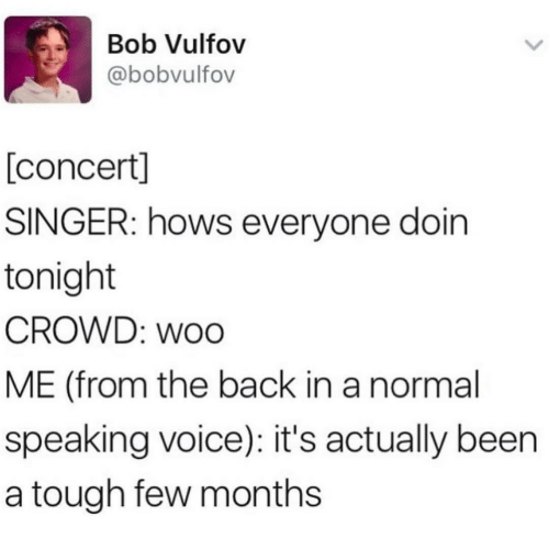Voice, Tough, and Back: Bob Vulfov  @bobvulfov  [concert]  SINGER: hows everyone doin  tonight  CROWD: woo  ME (from the back in a normal  speaking voice): it's actually been  a tough few months