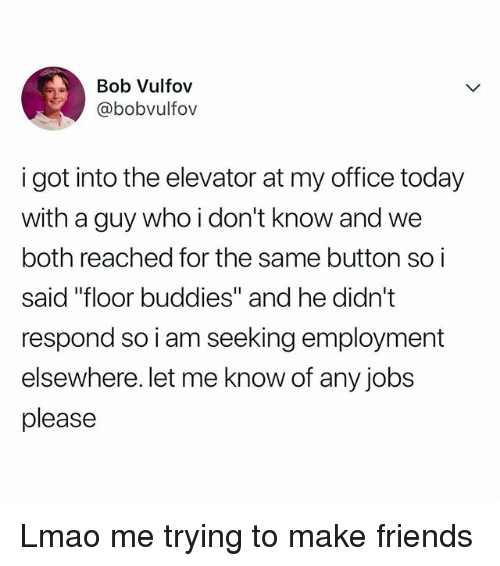 """Friends, Lmao, and Jobs: Bob Vulfov  @bobvulfov  i got into the elevator at my office today  with a guy who i don't know and we  both reached for the same button so i  said """"floor buddies"""" and he didn't  respond so i am seeking employment  elsewhere. let me know of any jobs  please Lmao me trying to make friends"""