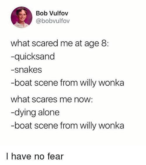 quicksand: Bob Vulfov  @bobvulfov  what scared me at age 8:  -quicksand  -snakes  -boat scene from willy wonka  what scares me now:  -dying alone  -boat scene from willy wonka I have no fear