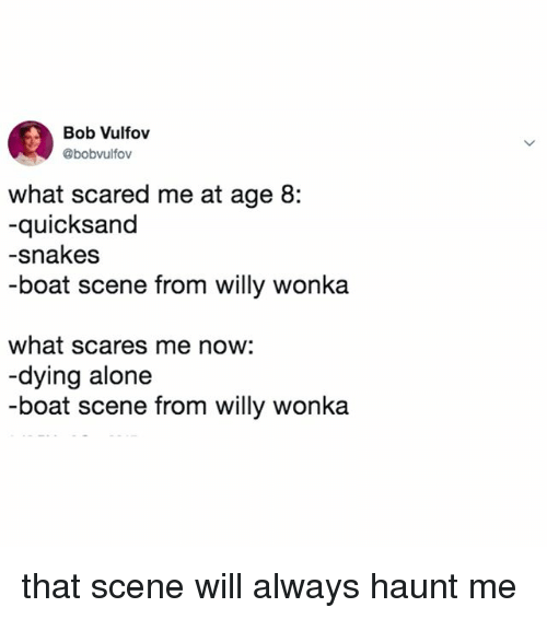 quicksand: Bob Vulfov  @bobvulfov  what scared me at age 8:  -quicksand  -snakes  -boat scene from willy wonka  what scares me now:  -dying alone  -boat scene from willy wonka that scene will always haunt me