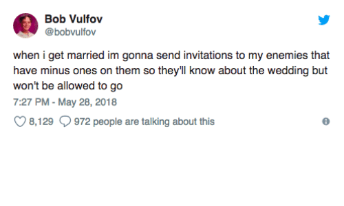 Wedding, Enemies, and May: Bob Vulfov  @bobvulfov  when i get married im gonna send invitations to my enemies that  have minus ones on them so they'll know about the wedding but  won't be allowed to go  7:27 PM - May 28, 2018  8, 129  972 people are talking about this