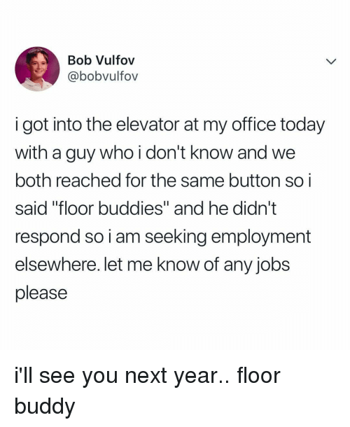 """Elsewhere: Bob Vulfov  @bobvultov  i got into the elevator at my office today  with a guy who i don't know and we  both reached for the same button soi  said """"floor buddies"""" and he didn't  respond so i am seeking employment  elsewhere. let me know of any jobs  please i'll see you next year.. floor buddy"""