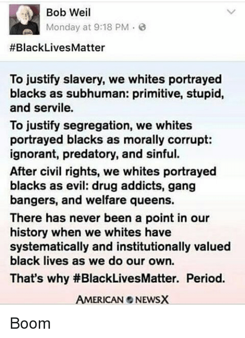 systematic: Bob Weil  Monday at 9:18 PM  #Black Lives Matter  To justify slavery, we whites portrayed  blacks as subhuman: primitive, stupid,  and servile.  To justify segregation, we whites  portrayed blacks as morally corrupt:  ignorant, predatory, and sinful.  After civil rights, we whites portrayed  blacks as evil: drug addicts, gang  bangers, and welfare queens.  There has never been a point in our  history when we whites have  systematically and institutionally valued  black lives as we do our own.  That's why #BlackLivesMatter. Period.  AMERICAN NEWSX Boom