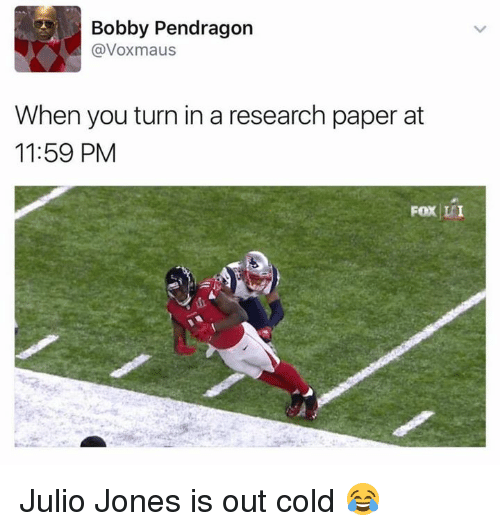 Memes, 🤖, and Julio Jones: Bobby Pendragon  @Voxmaus  When you turn in a research paper at  11:59 PM  Fox LEI Julio Jones is out cold 😂