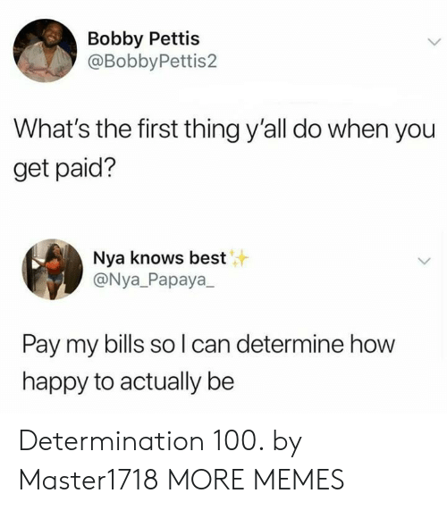 nya: Bobby Pettis  @BobbyPettis2  What's the first thing y'all do when you  get paid?  Nya knows best  @Nya_Papaya  Pay my bills so l can determine how  happy to actually be Determination 100. by Master1718 MORE MEMES