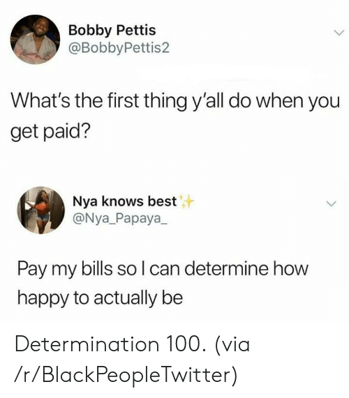 nya: Bobby Pettis  @BobbyPettis2  What's the first thing y'all do when you  get paid?  Nya knows best  @Nya_Papaya  Pay my bills so l can determine how  happy to actually be Determination 100. (via /r/BlackPeopleTwitter)
