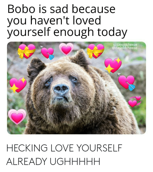 Love, Today, and Sad: Bobo is sad because  you haven't loved  yourself enough today  u/dayoldcheeze  @dayoldcheeze HECKING LOVE YOURSELF ALREADY UGHHHHH