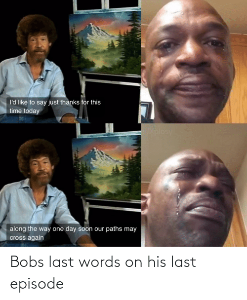 episode: Bobs last words on his last episode