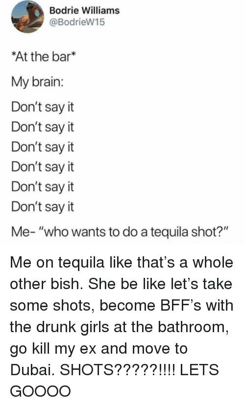 """Be Like, Drunk, and Girls: Bodrie Williams  @BodrieW15  At the bar*  My brain  Don't say it  Don't say it  Don't say it  Don't say it  Don't sayit  Don't say it  Me- """"who wants to do a tequila shot?"""" Me on tequila like that's a whole other bish. She be like let's take some shots, become BFF's with the drunk girls at the bathroom, go kill my ex and move to Dubai. SHOTS?????!!!! LETS GOOOO"""