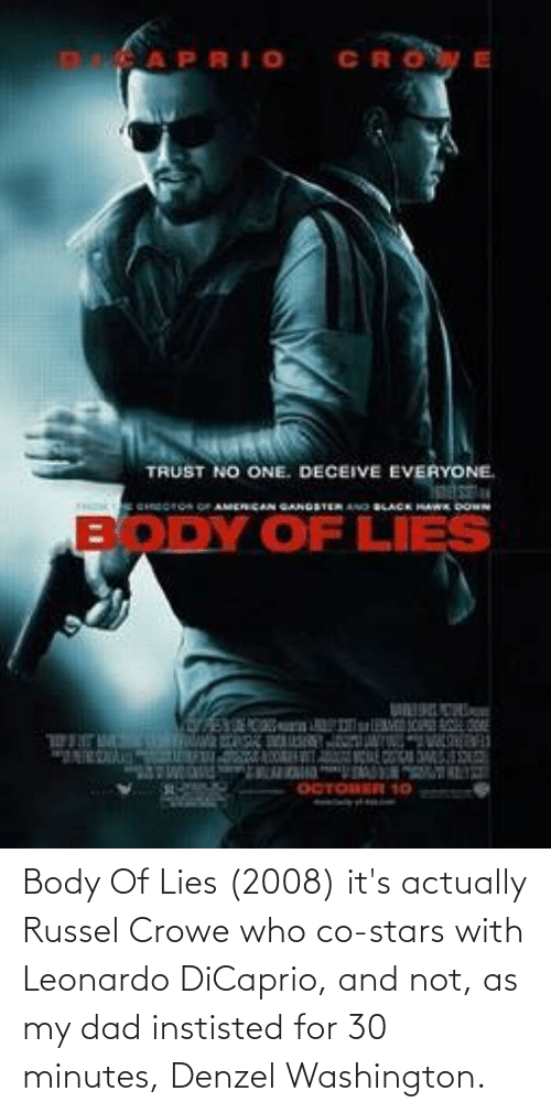Leonardo DiCaprio: Body Of Lies (2008) it's actually Russel Crowe who co-stars with Leonardo DiCaprio, and not, as my dad instisted for 30 minutes, Denzel Washington.