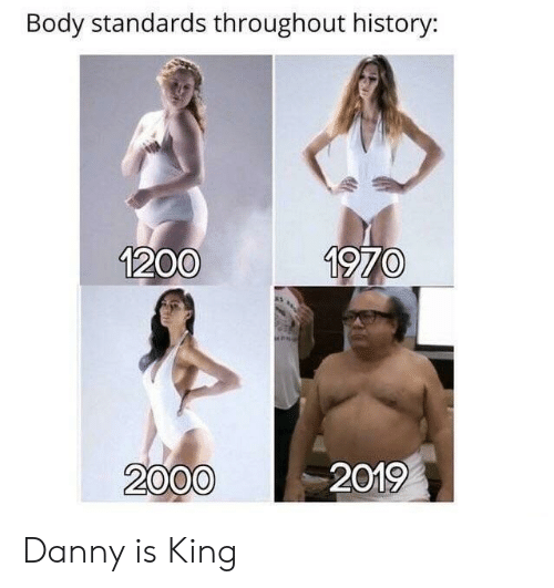 History, King, and Danny: Body standards throughout history:  1200  1970  2000  2019 Danny is King