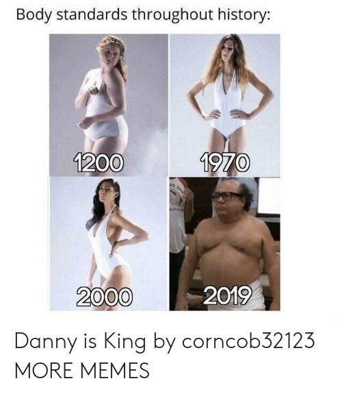 Dank, Memes, and Target: Body standards throughout history:  1200  1970  2000  2019 Danny is King by corncob32123 MORE MEMES