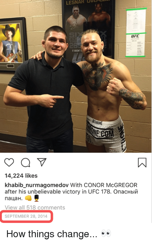 Conor: BOE  LESNAR  UFC  14,224 likes  khabib_nurmagomedov With CONOR McGREGOR  after his unbelievable victory in UFC 178. Опасный  пацан.  View all 518 comments  SEPTEMBER 28, 2014 How things change... 👀