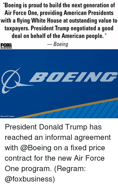 "air force one: ""Boeing is proud to build the next generation of  Air Force One, providing American Presidents  with a flying White House at outstanding value to  taxpayers. President Trump negotiated a good  deal on behalf of the American people  Boeing  FOX  BUSINESS  Sipa via AP Images) President Donald Trump​ has reached an informal agreement with @Boeing on a fixed price contract for the new Air Force One program. (Regram: @foxbusiness)"