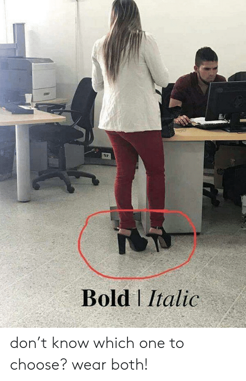 Bold: Bold Italic don't know which one to choose? wear both!