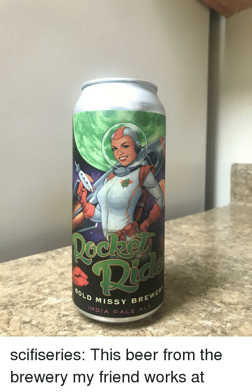 Beer, Tumblr, and Blog: BOLD MISs  BREWER  INDIA P ALE scifiseries:  This beer from the brewery my friend works at