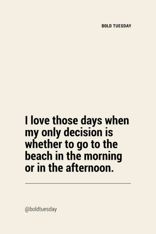 Love, Beach, and Bold: BOLD TUESDAY  I love those days when  my only decision is  whether to go to the  beach in the morning  or in the afternoon.  @boldtuesday