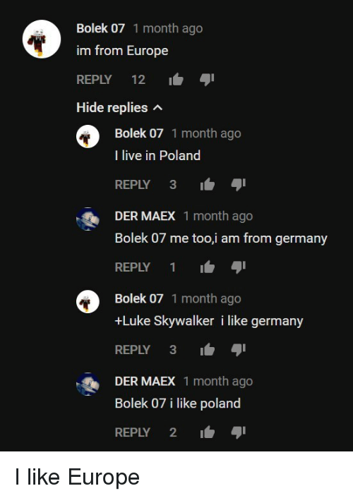 Luke Skywalker, Europe, and Germany: Bolek 07 1 month ago  im from Europe  REPLY 12  Hide replies n  Bolek 07 1 month ago  I live in Poland  REPLY 3-  DER MAEX 1 month ago  Bolek 07 me too,i am from germany  REPLY 1  Bolek 07 1 month ago  +Luke Skywalker i like germany  REPLY 3  DER MAEX 1 month ago  Bolek 07 i like poland  REPLY 2 I like Europe