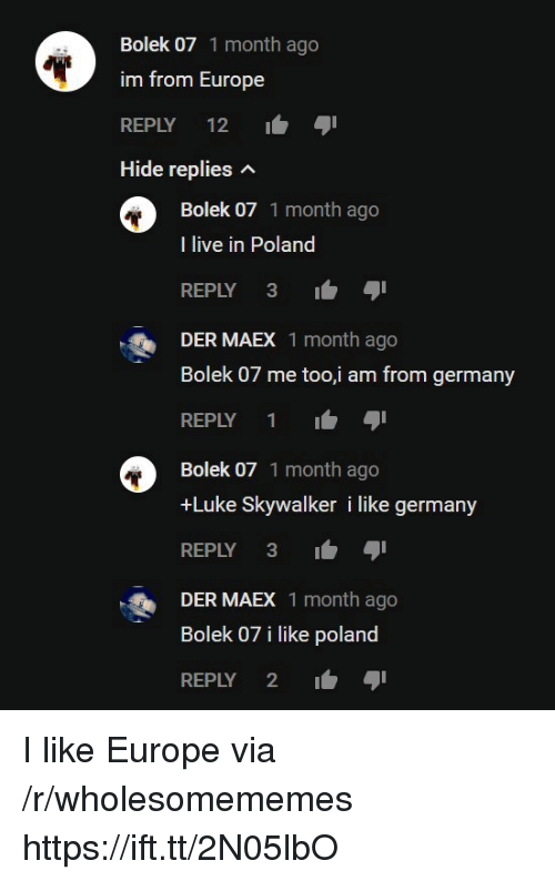 Luke Skywalker, Europe, and Germany: Bolek 07 1 month ago  im from Europe  REPLY 12  Hide replies n  Bolek 07 1 month ago  I live in Poland  REPLY 3-  DER MAEX 1 month ago  Bolek 07 me too,i am from germany  REPLY 1  Bolek 07 1 month ago  +Luke Skywalker i like germany  REPLY 3  DER MAEX 1 month ago  Bolek 07 i like poland  REPLY 2 I like Europe via /r/wholesomememes https://ift.tt/2N05lbO