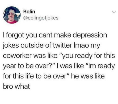 """Ready For This: Bolin  @colingotjokes  I forgot you cant make depression  jokes outside of twitter Imao my  coworker was like """"you ready for this  year to be over?"""" I was like """"im ready  for this life to be over"""" he was like  bro what"""
