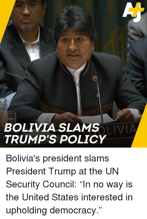 """Memes, Trump, and United: BOLIVIA SLAMS  TRUMP'S POLICY  LIVIA Bolivia's president slams President Trump at the UN Security Council: """"In no way is the United States interested in upholding democracy."""""""