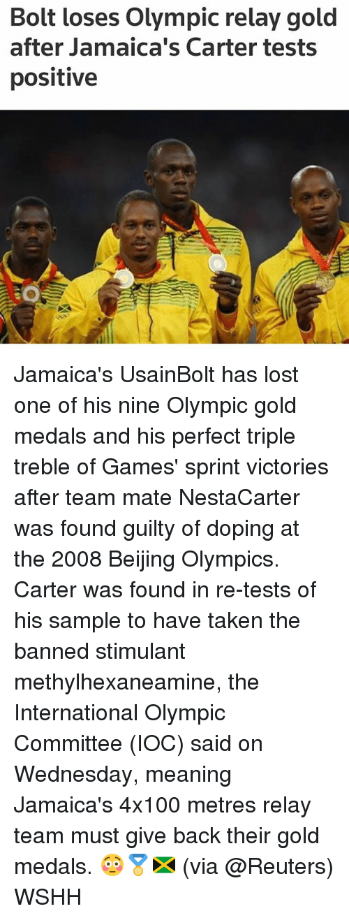 relay: Bolt loses Olympic relay gold  after Jamaica's Carter tests  positive Jamaica's UsainBolt has lost one of his nine Olympic gold medals and his perfect triple treble of Games' sprint victories after team mate NestaCarter was found guilty of doping at the 2008 Beijing Olympics. Carter was found in re-tests of his sample to have taken the banned stimulant methylhexaneamine, the International Olympic Committee (IOC) said on Wednesday, meaning Jamaica's 4x100 metres relay team must give back their gold medals. 😳🏅🇯🇲 (via @Reuters) WSHH