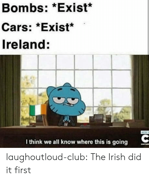Cars, Club, and Irish: Bombs: *Exist*  Cars: *Exist*  Ireland:  I think we all know where this is going laughoutloud-club:  The Irish did it first