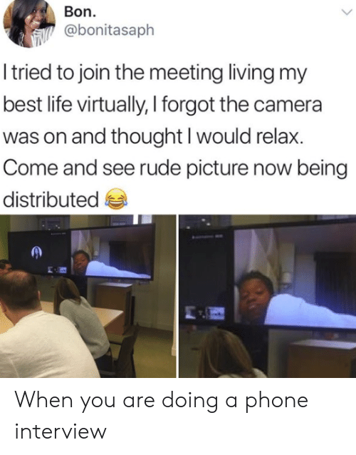 Life, Phone, and Rude: Bon.  @bonitasaph  I tried to join the meeting living my  best life virtually, I forgot the camera  was on and thought I would relax.  Come and see rude picture now being  distributed When you are doing a phone interview