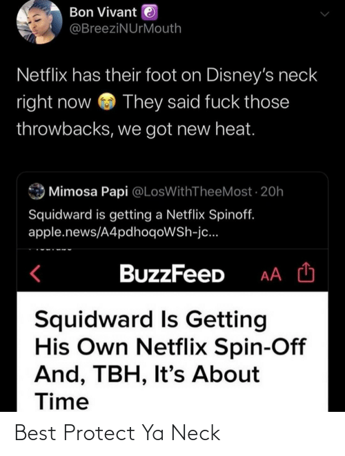 Buzzfeed: Bon Vivant e  @BreeziNUrMouth  Netflix has their foot on Disney's neck  right now  They said fuck those  throwbacks, we got new heat.  Mimosa Papi @LosWithTheeMost · 20h  Squidward is getting a Netflix Spinoff.  apple.news/A4pdhoqoWSh-jc...  BuzzFeeD  Squidward Is Getting  His Own Netflix Spin-Off  And, TBH, It's About  Time Best Protect Ya Neck