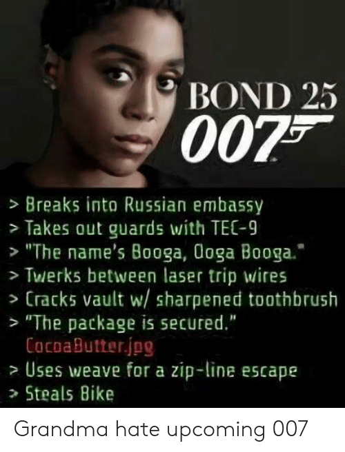 """Grandma, Weave, and Russian: BOND 25  0075  > Breaks into Russian embassy  >Takes out guards with TEC-9  """"The name's Booga, Ooga Booga.'  Twerks between laser trip wires  Cracks vault w/ sharpened toothbrush  """"The package is secured.""""  CacoaButterjpg  Uses weave for a zip-line escape  >Steals Bike Grandma hate upcoming 007"""
