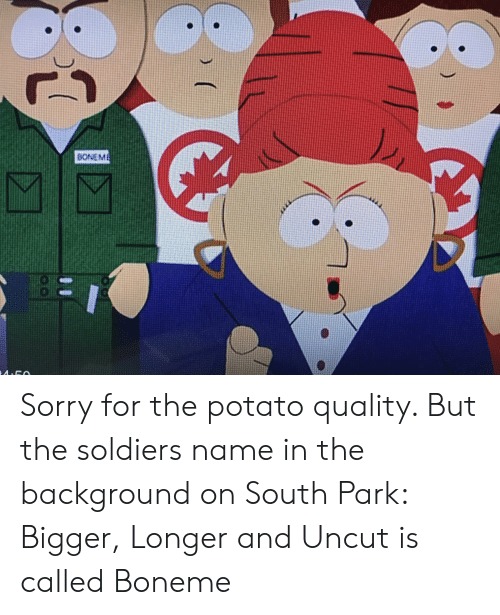 Soldiers, Sorry, and South Park: BONEME Sorry for the potato quality. But the soldiers name in the background on South Park: Bigger, Longer and Uncut is called Boneme