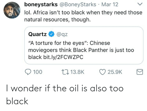 "mar: boneystarks @BoneyStarks Mar 12  lol. Africa isn't too black when they need those  natural resources, though.  Quartz  @qz  ""A torture for the eyes"": Chinese  moviegoers think Black Panther is just too  black bit.ly/2FCWZPC  17 13.8K  100  25.9K I wonder if the oil is also too black"