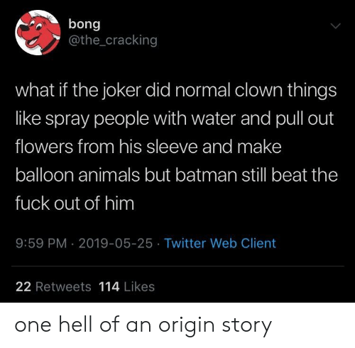 Animals, Batman, and Joker: bong  @the_cracking  what if the joker did normal clown things  like spray people with water and pull out  flowers from his sleeve and make  balloon animals but batman still beat the  fuck out of him  9:59 PM 2019-05-25 Twitter Web Client  22 Retweets 114 Likes one hell of an origin story