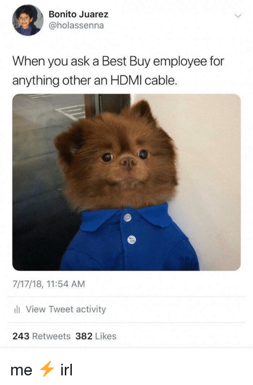 Best Buy: Bonito Juarez  @holassenna  When you ask a Best Buy employee for  anything other an HDMI cable.  7/17/18, 11:54 AM  li View Tweet activity  243 Retweets 382 Likes me ⚡️ irl