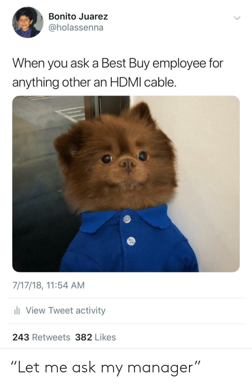 """Best Buy: Bonito Juarez  @holassenna  When you ask a Best Buy employee for  anything other an HDMI cable.  7/17/18, 11:54 AM  View Tweet activity  243 Retweets382 Likes """"Let me ask my manager"""""""