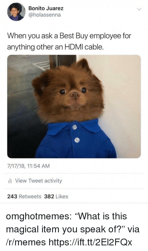 """Best Buy: Bonito Juarez  @holassenna  When you ask a Best Buy employee for  anything other an HDMI cable.  7/17/18, 11:54 AM  li View Tweet activity  243 Retweets 382 Likes omghotmemes:  """"What is this magical item you speak of?"""" via /r/memes https://ift.tt/2El2FQx"""