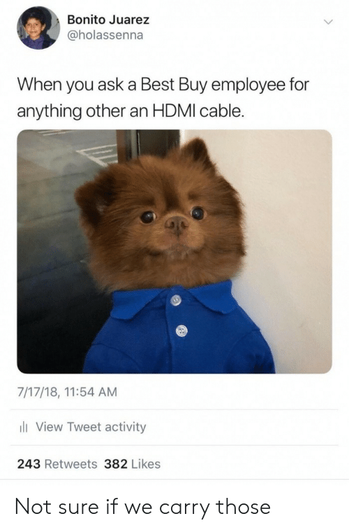 Best Buy: Bonito Juarez  @holassenna  When you ask a Best Buy employee for  anything other an HDMI cable.  7/17/18, 11:54 AM  View Tweet activity  243 Retweets 382 Likes Not sure if we carry those