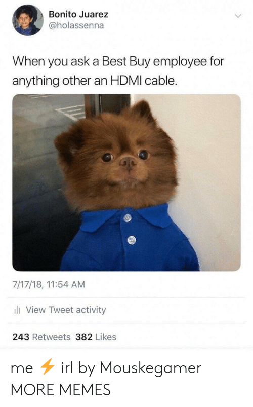 Best Buy: Bonito Juarez  @holassenna  When you ask a Best Buy employee for  anything other an HDMI cable.  7/17/18, 11:54 AM  li View Tweet activity  243 Retweets 382 Likes me ⚡️ irl by Mouskegamer MORE MEMES