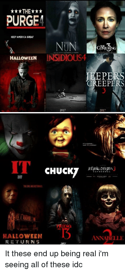 jeepers creepers: BONNIE AARONS IS  THE  PURGE  KEEP AMERICA GREAT  THE  ING  ON  HALLOWEEN  INSIDIOUS4  JEEPERS  CREEPERS  2017  2017   TS COMING  AND IT'S HUNGRY  CHUCKY  CA THE DR AL  SPRING 2012  THEEILHASRETURNE.  FRIDAY  HALLOWEEN  ANNABELLE  2017 It these end up being real i'm seeing all of these idc